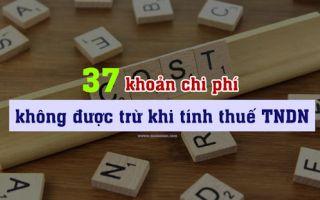 37 KHOẢN CHI PHÍ KHÔNG ĐƯỢC TRỪ KHI XÁC ĐỊNH THU NHẬP CHỊU THUẾ TNDN